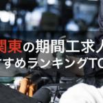 【地域別】東京近辺の期間工おすすめ12選!関東圏で稼げる工場求人ランキング