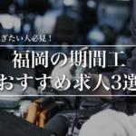 福岡の期間工おすすめ求人3社を徹底比較!福岡の工場で稼ぎたい人必見